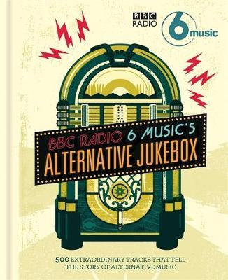 BBC Radio 6 Music's Alternative Jukebox: 500 Extraordinary Tracks That Tell the Story of Alternative Music (Hardback)
