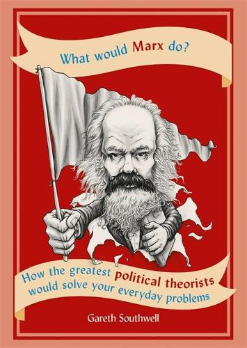 What Would Marx Do?: How the greatest political theorists would solve your everyday problems (Paperback)