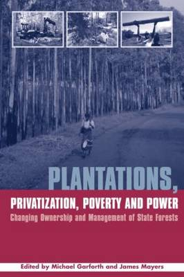 Plantations Privatization Poverty and Power: Changing Ownership and Management of State Forests - Earthscan Forest Library (Hardback)