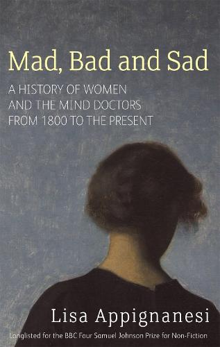Mad, Bad And Sad: A History of Women and the Mind Doctors from 1800 to the Present (Paperback)