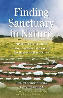 Finding Sanctuary in Nature: Simple Ceremonies in the Native American Tradition for Healing Yourself and Others (Paperback)