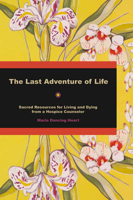 The Last Adventure of Life: Sacred Resources for Living and Dying from a Hospice Counsellor (Paperback)