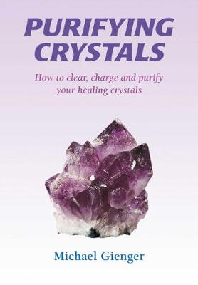Purifying Crystals: How to Clear, Charge and Purify Your Healing Crystals (Paperback)