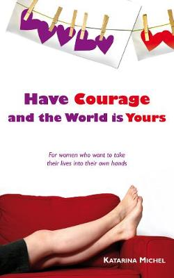 Have Courage and the World Is Yours: For Women Who Want to Take Their Lives into Their Own Hands (Paperback)