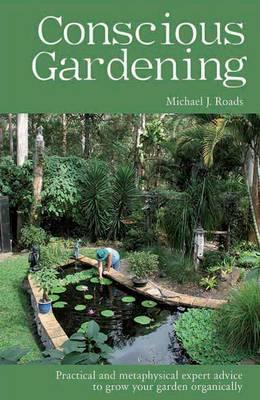 Conscious Gardening: Practical and Metaphysical Expert Advice to Grow Your Garden Organically (Paperback)