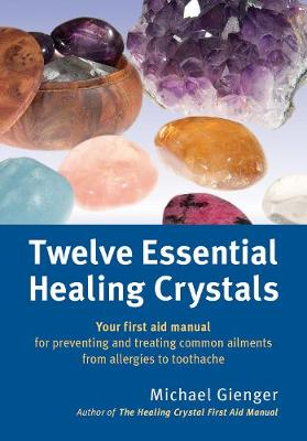 Twelve Essential Healing Crystals: Your First Aid Manual for Preventing and Treating Common Ailments from Allergies to Toothache (Paperback)
