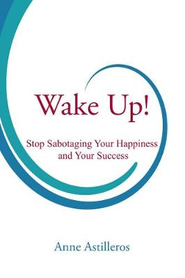 Wake Up!: Stop Sabotaging your Happiness and your Success (Paperback)