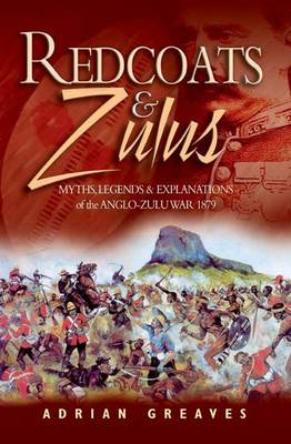 Redcoats and Zulus: Myths, Legends & Explanations of the Anglo-zulu War 1879 (Hardback)