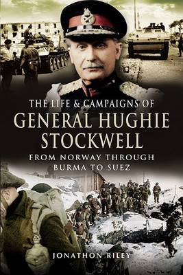 The Life and Campaigns of General Hughie Stockwell: From Norway, Through Burma, to Suez (Hardback)
