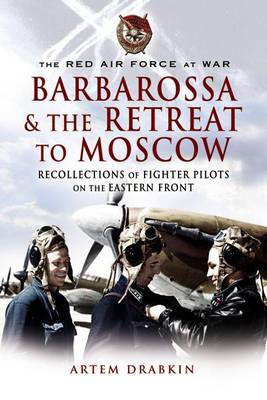 The Red Air Force at War Barbarossa and the Retreat to Moscow: Recollections of Soviet Fighter Pilots on the Eastern Front (Hardback)