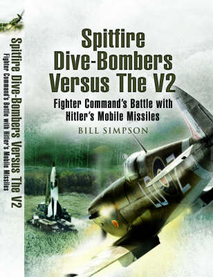 Spitfire Dive-Bombers Versus the V2: Fighter Command's Battle with Hitler's Mobile Missiles (Hardback)