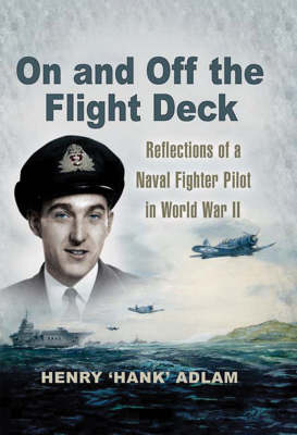 On and Off the Flight Deck: Reflections of a Naval Fighter Pilot in World War II (Hardback)