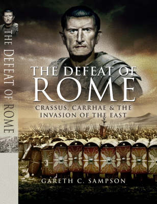 Defeat of Rome: Crassus, Carrhae and the Invasion of the East (Hardback)