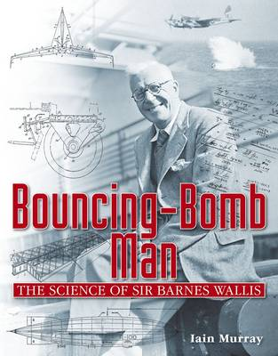 Bouncing-Bomb Man: The Science of Sir Barnes Wallis (Hardback)