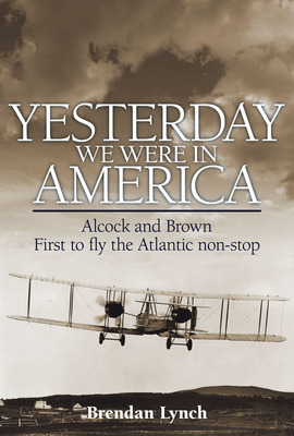 Yesterday We Were in America: Alcock and Brown - First to Fly the Atlantic Non-stop (Hardback)