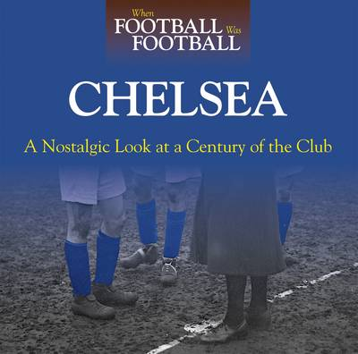When Football Was Football: Chelsea: A Nostalgic Look at a Century of the Club (Hardback)
