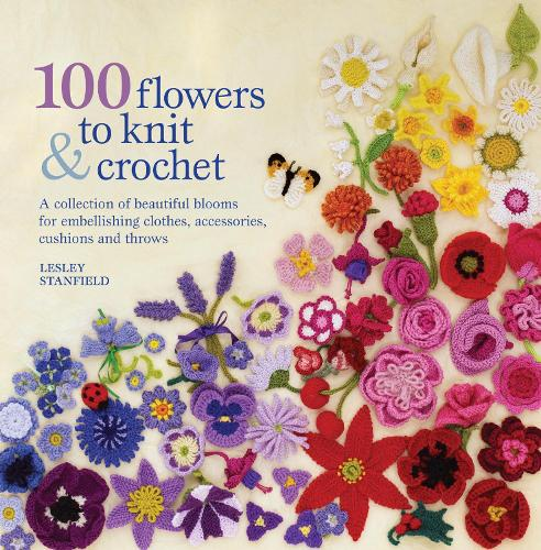100 Flowers to Knit & Crochet: A Collection of Beautiful Blooms for Embellishing Clothes, Accessories, Cushions and Throws (Paperback)