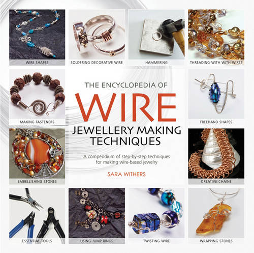 The Encyclopedia of Wire Jewellery Techniques: A Compendium of Step-by-Step Techniques for Making Beautiful Jewellery - Encyclopedia of (Paperback)