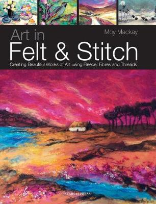 Art in Felt & Stitch: Creating Beautiful Works of Art Using Fleece, Fibres and Threads (Paperback)