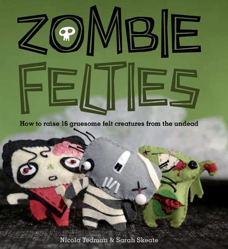Zombie Felties: How to Raise 16 Gruesome Felt Creatures from the Undead (Paperback)