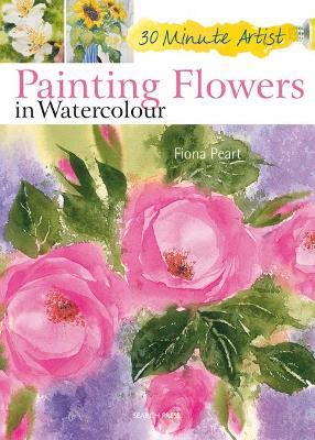 30 Minute Artist: Painting Flowers in Watercolour - 30 Minute Artist (Paperback)