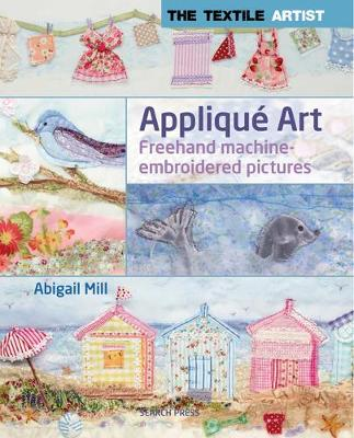 The Textile Artist: Applique Art: Freehand Machine-Embroidered Pictures - The Textile Artist (Paperback)