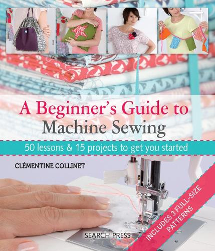 A Beginner's Guide to Machine Sewing: 50 Lessons & 15 Projects to Get You Started (Paperback)
