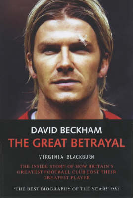 David Beckham: The Great Betrayal - The Inside Story of How Britain's Greatest Football Club Lost Their Greatest Player (Paperback)