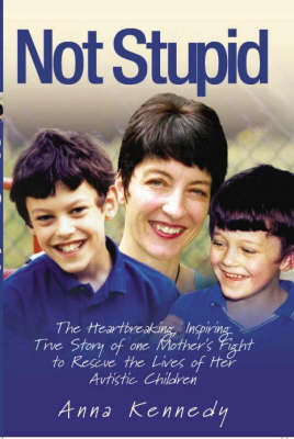 Not Stupid: The Story of One Mother's Fight to Rescue the Lives of Her Children from Autism (Hardback)