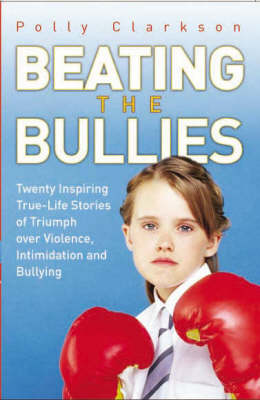 Beating the Bullies: True-life Stories of Triumph Over Violence, Intimidation and Bullying (Paperback)
