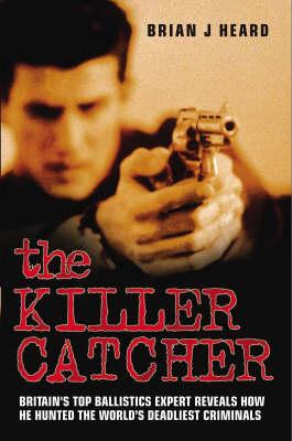 The Killer Catcher: Britain's Top Ballistics Expert Reveals How He Hunted the World's Deadliest Criminals (Paperback)