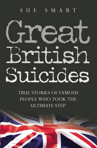 Great British Suicides: True Stories of Famous People Who Took the Ultimate Step (Paperback)