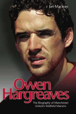 Owen Hargreaves: The Biography of Manchester United's Midfield Maestro (Hardback)