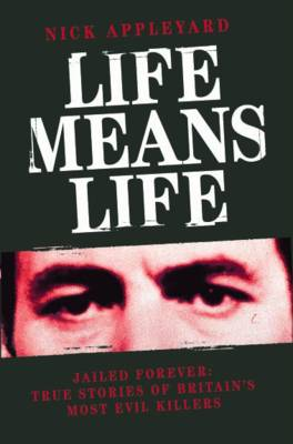 Life Means Life: Jailed Forever: True Stories of Britain's Most Evil Killers (Paperback)
