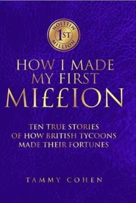 How I Made My First Million: Sixteen True Stories of How British Tycoons Made Their Fortunes (Hardback)