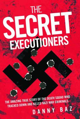 Secret Executioners: The Amazing True Story of the Death Squad Who Tracked Down and Killed Nazi War Criminals (Hardback)