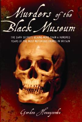 Murders of the Black Museum 1875-1975: The Dark Secrets Behind a Hundred Years of the Most Notorious Crimes in England (Hardback)