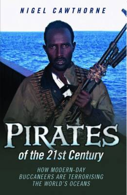 Pirates of the 21st Century: How Modern-Day Buccaneers are Terrorising the World's Oceans (Paperback)
