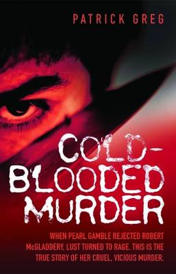 Cold-Blooded Murder: When Pearl Gamble Rejected Robert McGladdery, Lust Turned to Rage. This is the True Story of Her Cruel, Vicious Murder (Paperback)