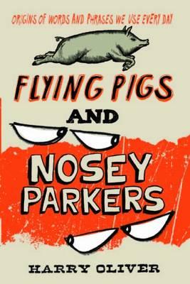 Flying Pigs and Nosey Parkers: Origins of Words and Phrases We Use Every Day (Paperback)