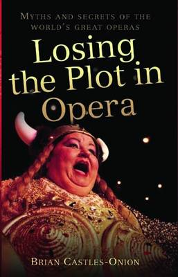 Losing the Plot in Opera: Myths and Secrets of the World's Great Operas (Hardback)