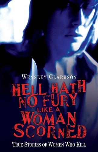 Hell Hath No Fury Like a Woman Scorned: True Stories of Women Who Kill (Paperback)