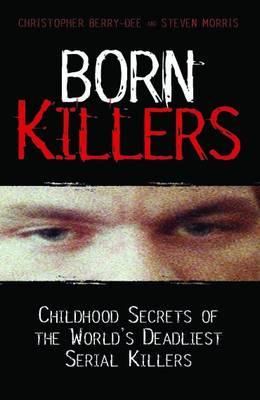 Born Killers: Childhood Secrets of the World's Deadliest Serial Killers (Paperback)