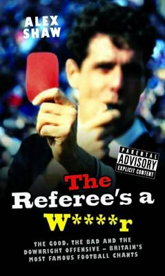Referee's a W****r: The Good, the Bad and the Downright Offensive - Britain's Most Famous Football Chants (Hardback)