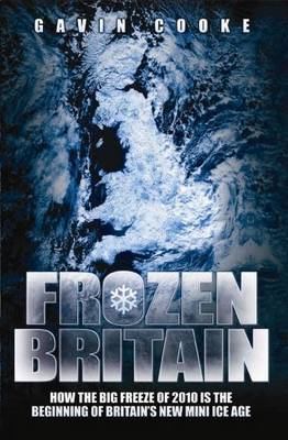 Frozen Britain: How the Big Freeze of 2010 is the Beginning of Britain's New Mini Ice Age (Paperback)