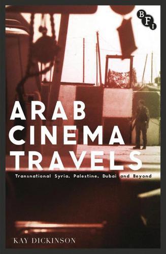 Arab Cinema Travels: Transnational Syria, Palestine, Dubai and Beyond - Cultural Histories of Cinema (Paperback)