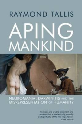 Aping Mankind: Neuromania, Darwinitis and the Misrepresentation of Humanity (Paperback)