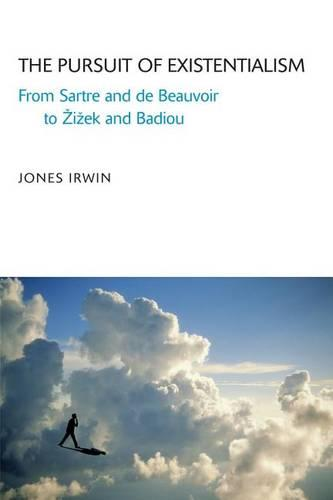 The Pursuit of Existentialism: From Sartre and De Beauvoir to Zizek and Badiou (Hardback)