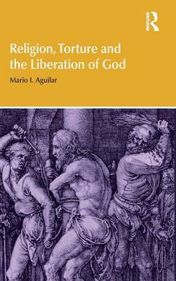 Religion, Torture and the Liberation of God - Religion and Violence (Hardback)