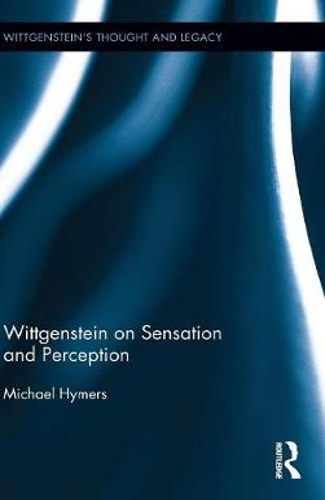Wittgenstein on Sensation and Perception - Wittgenstein's Thought and Legacy (Hardback)